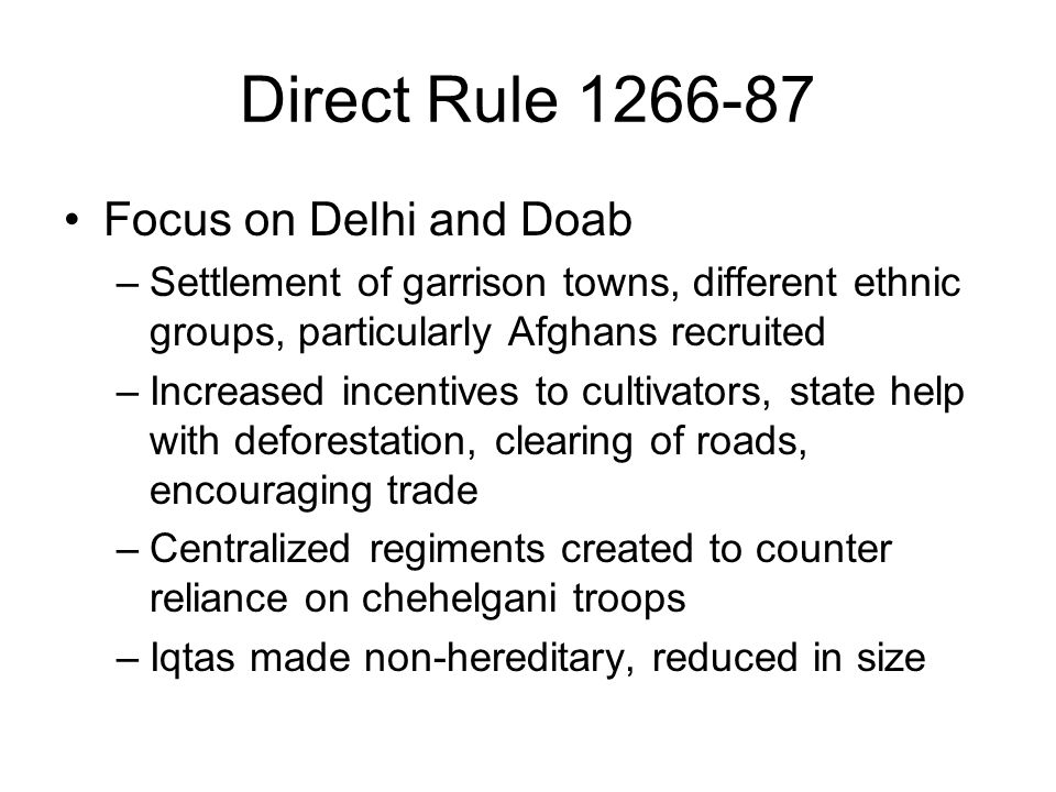 Direct Rule 1266-87 Focus on Delhi and Doab –Settlement of garrison towns, different ethnic groups, particularly Afghans recruited –Increased incentives to cultivators, state help with deforestation, clearing of roads, encouraging trade –Centralized regiments created to counter reliance on chehelgani troops –Iqtas made non-hereditary, reduced in size