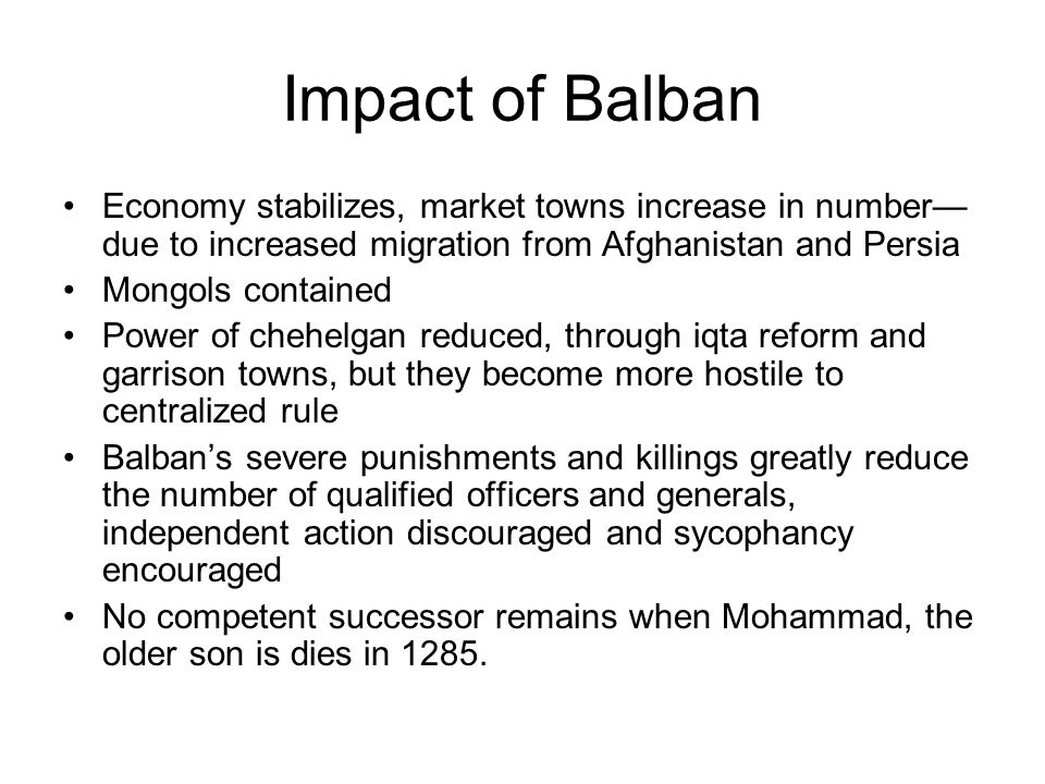Impact of Balban Economy stabilizes, market towns increase in number— due to increased migration from Afghanistan and Persia Mongols contained Power of chehelgan reduced, through iqta reform and garrison towns, but they become more hostile to centralized rule Balban's severe punishments and killings greatly reduce the number of qualified officers and generals, independent action discouraged and sycophancy encouraged No competent successor remains when Mohammad, the older son is dies in 1285.