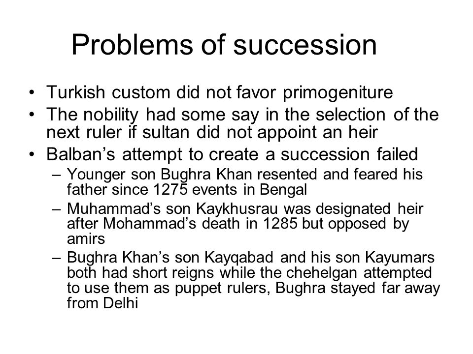 Problems of succession Turkish custom did not favor primogeniture The nobility had some say in the selection of the next ruler if sultan did not appoint an heir Balban's attempt to create a succession failed –Younger son Bughra Khan resented and feared his father since 1275 events in Bengal –Muhammad's son Kaykhusrau was designated heir after Mohammad's death in 1285 but opposed by amirs –Bughra Khan's son Kayqabad and his son Kayumars both had short reigns while the chehelgan attempted to use them as puppet rulers, Bughra stayed far away from Delhi