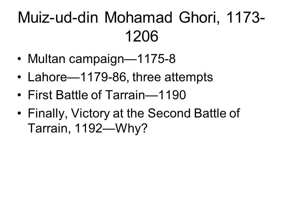 Muiz-ud-din Mohamad Ghori, 1173- 1206 Multan campaign—1175-8 Lahore—1179-86, three attempts First Battle of Tarrain—1190 Finally, Victory at the Second Battle of Tarrain, 1192—Why?