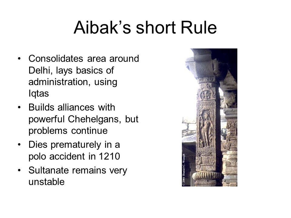 Aibak's short Rule Consolidates area around Delhi, lays basics of administration, using Iqtas Builds alliances with powerful Chehelgans, but problems continue Dies prematurely in a polo accident in 1210 Sultanate remains very unstable