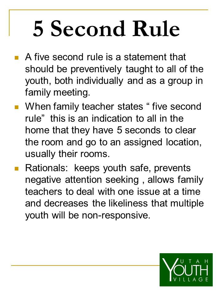 5 Second Rule A five second rule is a statement that should be preventively taught to all of the youth, both individually and as a group in family meeting.