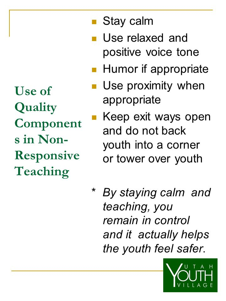 Use of Quality Component s in Non- Responsive Teaching Stay calm Use relaxed and positive voice tone Humor if appropriate Use proximity when appropriate Keep exit ways open and do not back youth into a corner or tower over youth * By staying calm and teaching, you remain in control and it actually helps the youth feel safer.