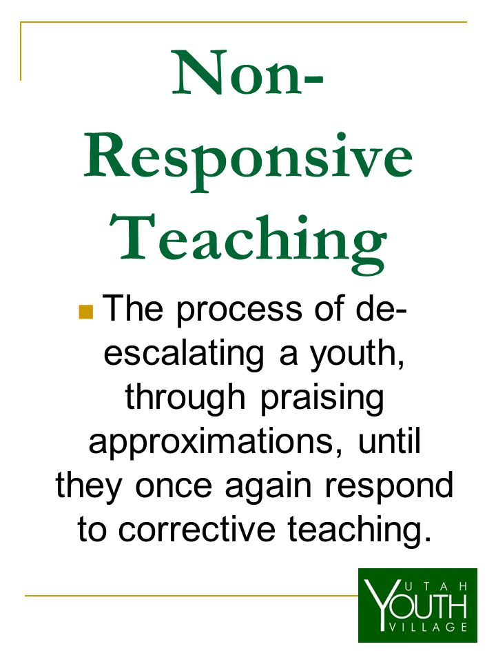 Non- Responsive Teaching The process of de- escalating a youth, through praising approximations, until they once again respond to corrective teaching.