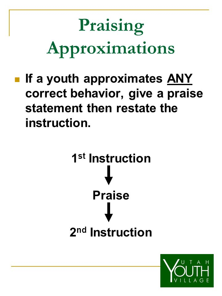 Praising Approximations If a youth approximates ANY correct behavior, give a praise statement then restate the instruction.