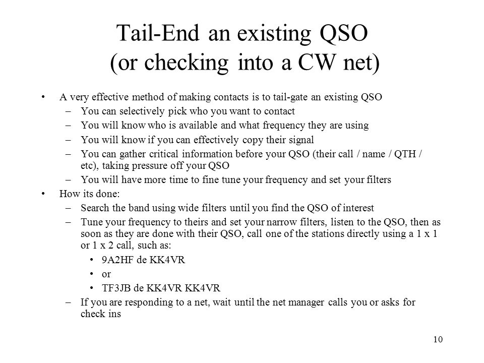 10 Tail-End an existing QSO (or checking into a CW net) A very effective method of making contacts is to tail-gate an existing QSO –You can selectively pick who you want to contact –You will know who is available and what frequency they are using –You will know if you can effectively copy their signal –You can gather critical information before your QSO (their call / name / QTH / etc), taking pressure off your QSO –You will have more time to fine tune your frequency and set your filters How its done: –Search the band using wide filters until you find the QSO of interest –Tune your frequency to theirs and set your narrow filters, listen to the QSO, then as soon as they are done with their QSO, call one of the stations directly using a 1 x 1 or 1 x 2 call, such as: 9A2HF de KK4VR or TF3JB de KK4VR KK4VR –If you are responding to a net, wait until the net manager calls you or asks for check ins