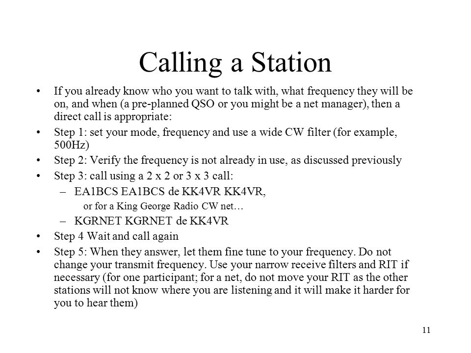 11 Calling a Station If you already know who you want to talk with, what frequency they will be on, and when (a pre-planned QSO or you might be a net manager), then a direct call is appropriate: Step 1: set your mode, frequency and use a wide CW filter (for example, 500Hz) Step 2: Verify the frequency is not already in use, as discussed previously Step 3: call using a 2 x 2 or 3 x 3 call: –EA1BCS EA1BCS de KK4VR KK4VR, or for a King George Radio CW net… –KGRNET KGRNET de KK4VR Step 4 Wait and call again Step 5: When they answer, let them fine tune to your frequency.