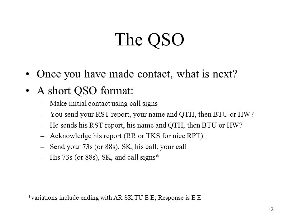 12 The QSO Once you have made contact, what is next? A short QSO format: –Make initial contact using call signs –You send your RST report, your name a