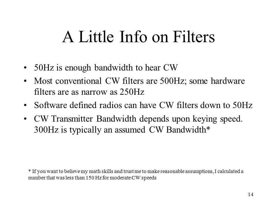 14 A Little Info on Filters 50Hz is enough bandwidth to hear CW Most conventional CW filters are 500Hz; some hardware filters are as narrow as 250Hz Software defined radios can have CW filters down to 50Hz CW Transmitter Bandwidth depends upon keying speed.
