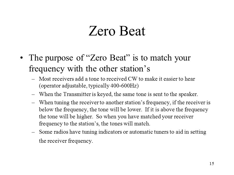 15 Zero Beat The purpose of Zero Beat is to match your frequency with the other station's –Most receivers add a tone to received CW to make it easier to hear (operator adjustable, typically 400-600Hz) –When the Transmitter is keyed, the same tone is sent to the speaker.