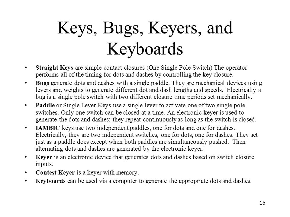 16 Keys, Bugs, Keyers, and Keyboards Straight Keys are simple contact closures (One Single Pole Switch) The operator performs all of the timing for dots and dashes by controlling the key closure.