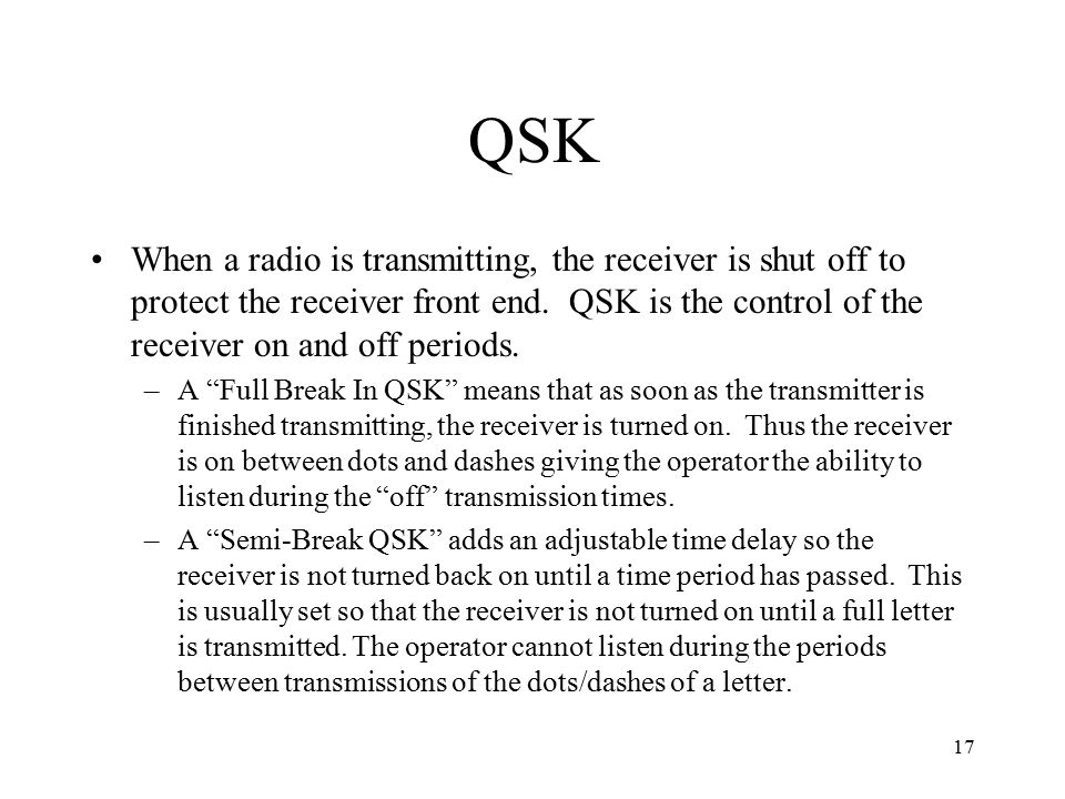 17 QSK When a radio is transmitting, the receiver is shut off to protect the receiver front end. QSK is the control of the receiver on and off periods