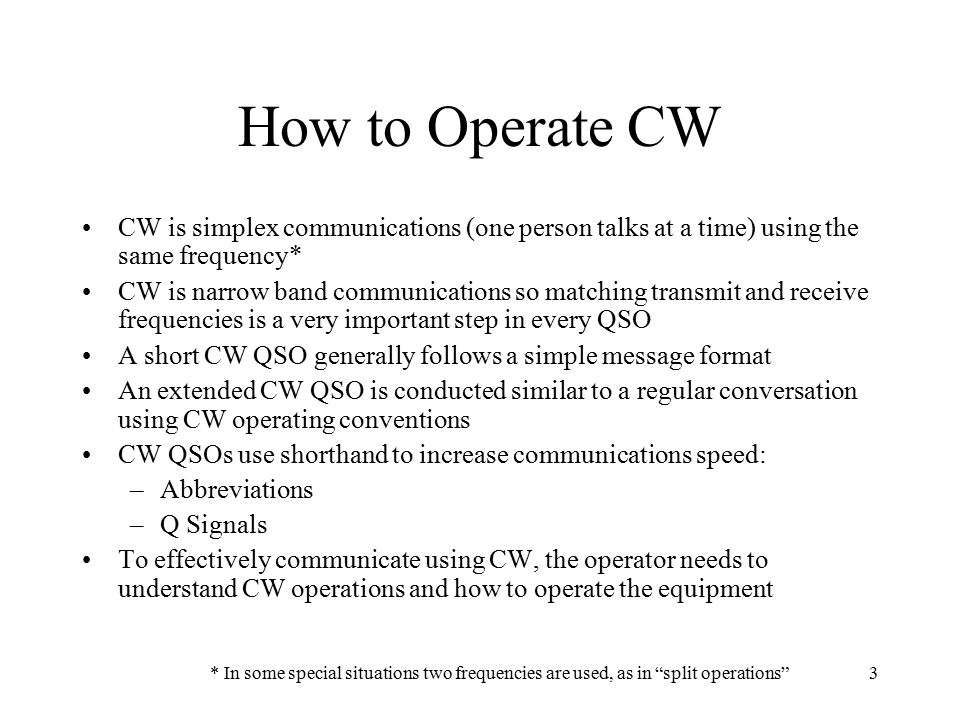 3 How to Operate CW CW is simplex communications (one person talks at a time) using the same frequency* CW is narrow band communications so matching t
