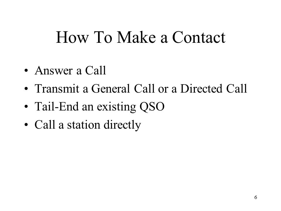 7 Answer a Call You can selectively talk to someone by simply answering a call –Step 1: Search the frequencies of interest using a wide filter –Step 2: When an appropriate call is heard (such as CQ CQ de XQ1CR XQ1CR), adjust your radio operating frequency to match his and set your narrow filters –Step 3: Call him directly using an appropriate response such as: XQ1CR de KK4VR KK4VR, or simply KK4VR KK4VR* * Be careful with a simple call sign response since the station that responds may not be the one you want to contact