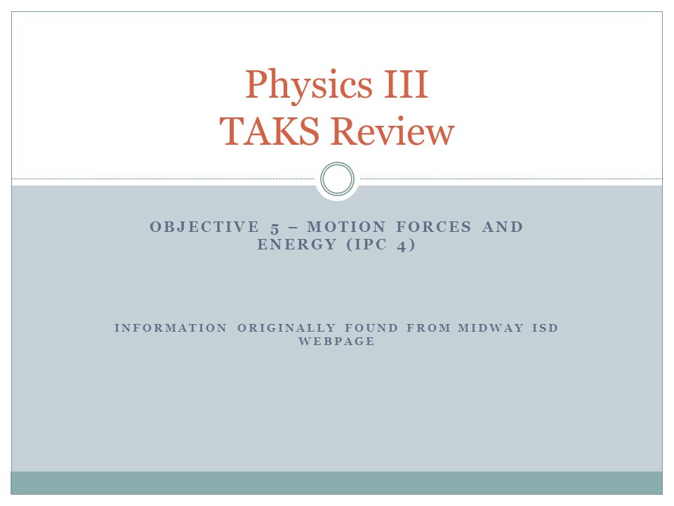 OBJECTIVE 5 – MOTION FORCES AND ENERGY (IPC 4) INFORMATION ORIGINALLY FOUND FROM MIDWAY ISD WEBPAGE Physics III TAKS Review