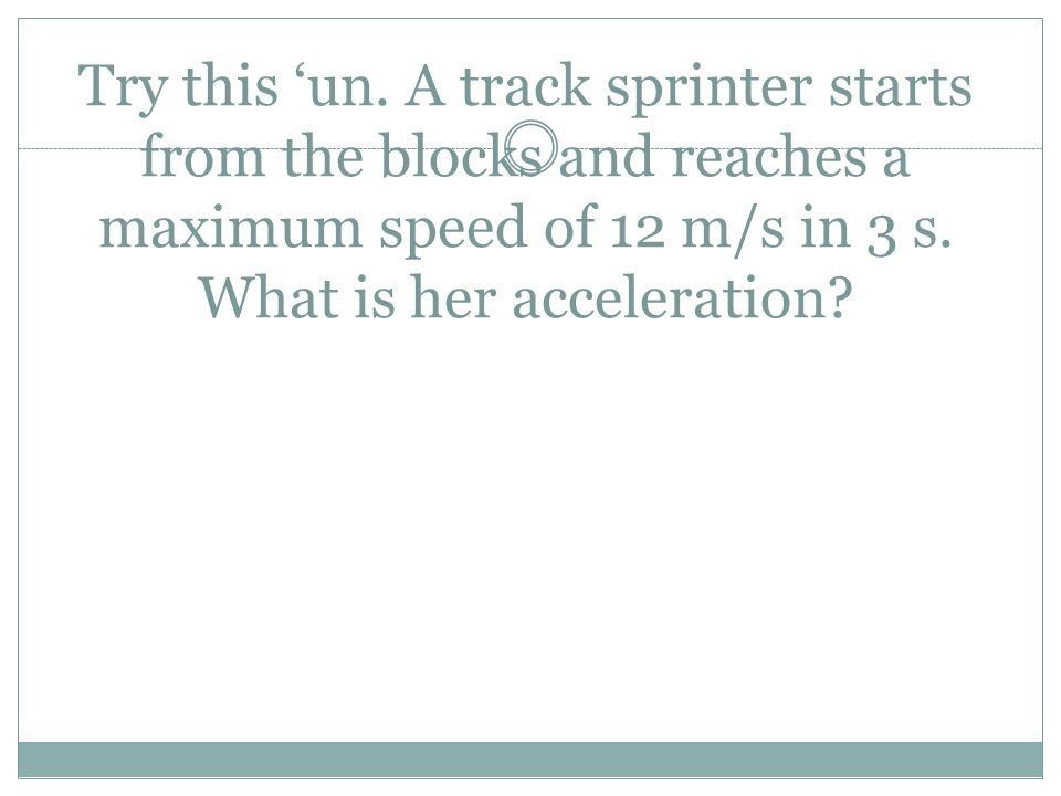 Try this 'un. A track sprinter starts from the blocks and reaches a maximum speed of 12 m/s in 3 s.