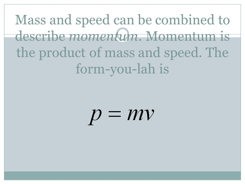 Mass and speed can be combined to describe momentum. Momentum is the product of mass and speed. The form-you-lah is