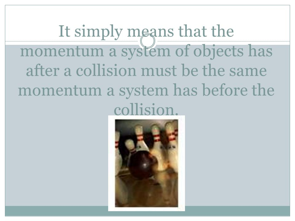 It simply means that the momentum a system of objects has after a collision must be the same momentum a system has before the collision.