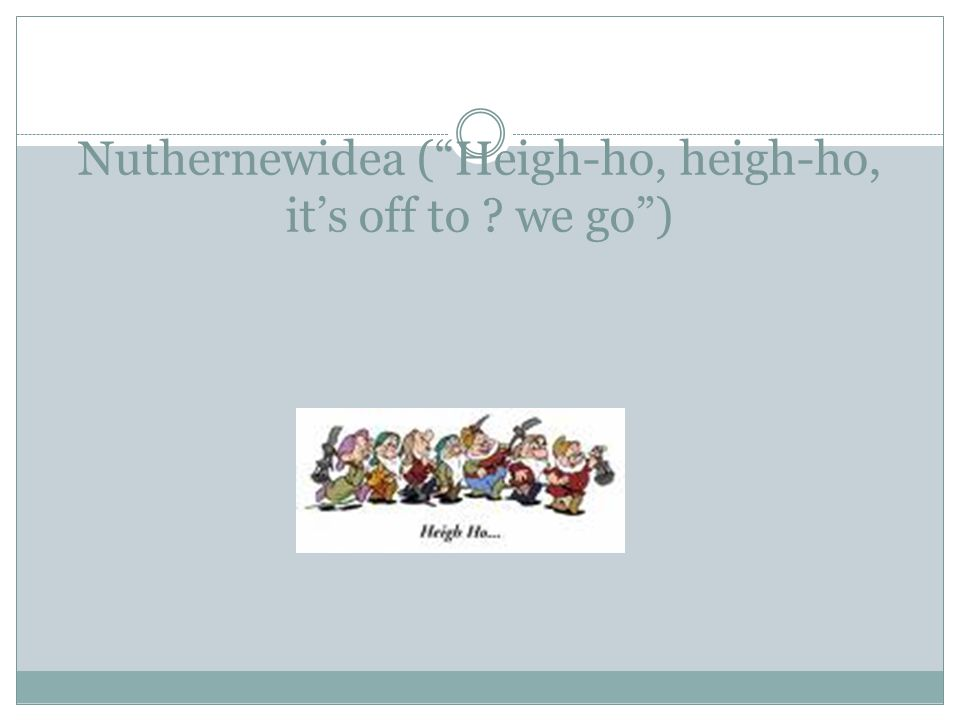 Nuthernewidea ( Heigh-ho, heigh-ho, it's off to ? we go )