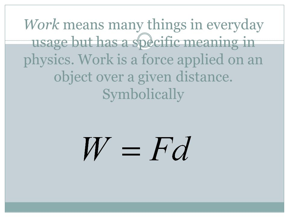 Work means many things in everyday usage but has a specific meaning in physics. Work is a force applied on an object over a given distance. Symbolical