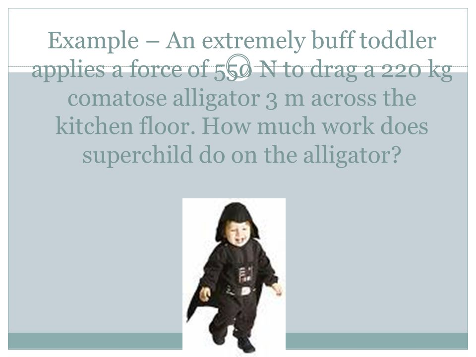Example – An extremely buff toddler applies a force of 550 N to drag a 220 kg comatose alligator 3 m across the kitchen floor.