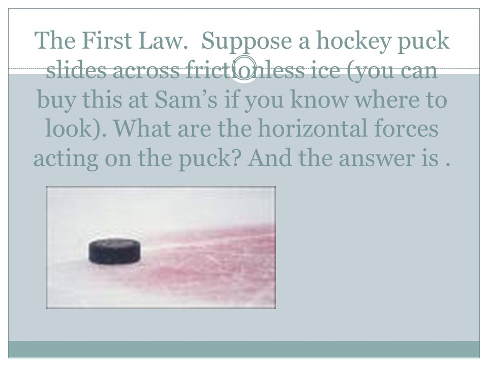 The First Law. Suppose a hockey puck slides across frictionless ice (you can buy this at Sam's if you know where to look). What are the horizontal for