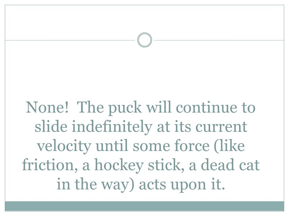 None! The puck will continue to slide indefinitely at its current velocity until some force (like friction, a hockey stick, a dead cat in the way) act