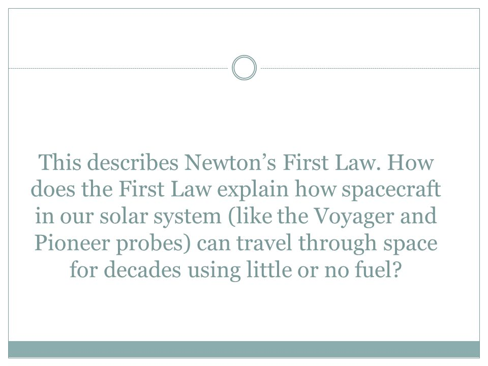 This describes Newton's First Law. How does the First Law explain how spacecraft in our solar system (like the Voyager and Pioneer probes) can travel