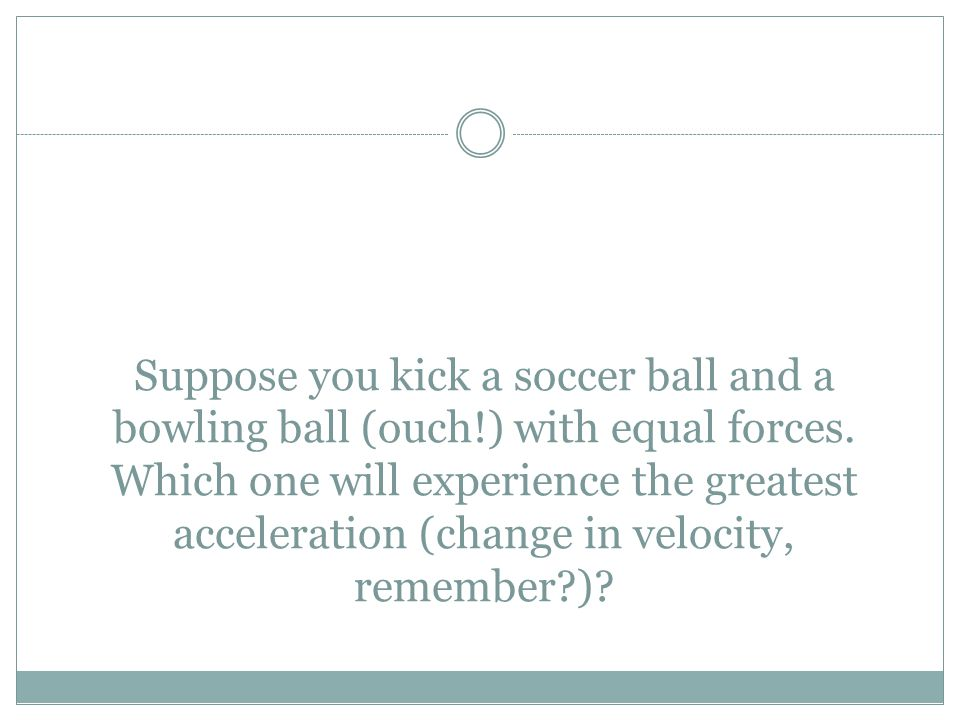 Suppose you kick a soccer ball and a bowling ball (ouch!) with equal forces. Which one will experience the greatest acceleration (change in velocity,