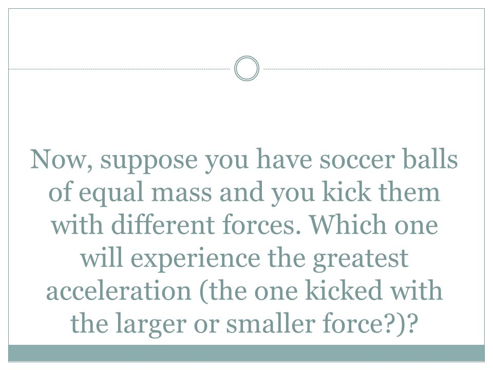 Now, suppose you have soccer balls of equal mass and you kick them with different forces.