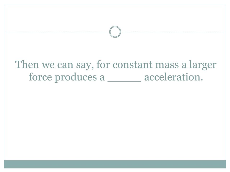 Then we can say, for constant mass a larger force produces a _____ acceleration.