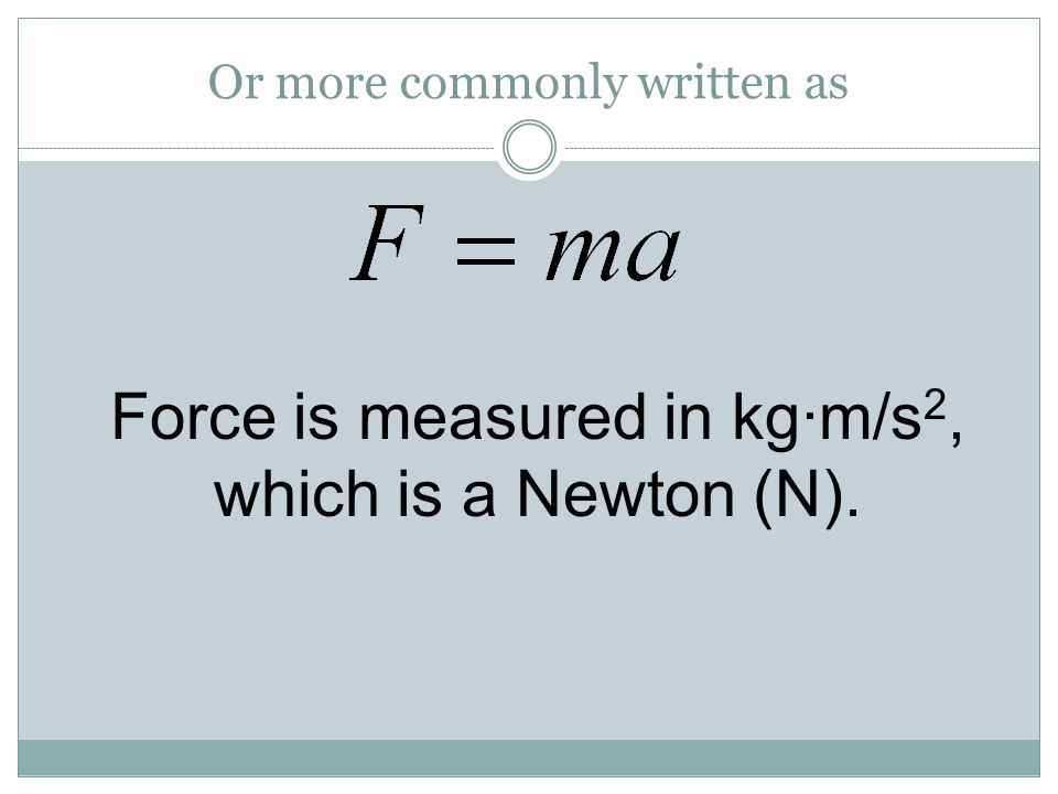 Or more commonly written as Force is measured in kg·m/s 2, which is a Newton (N).