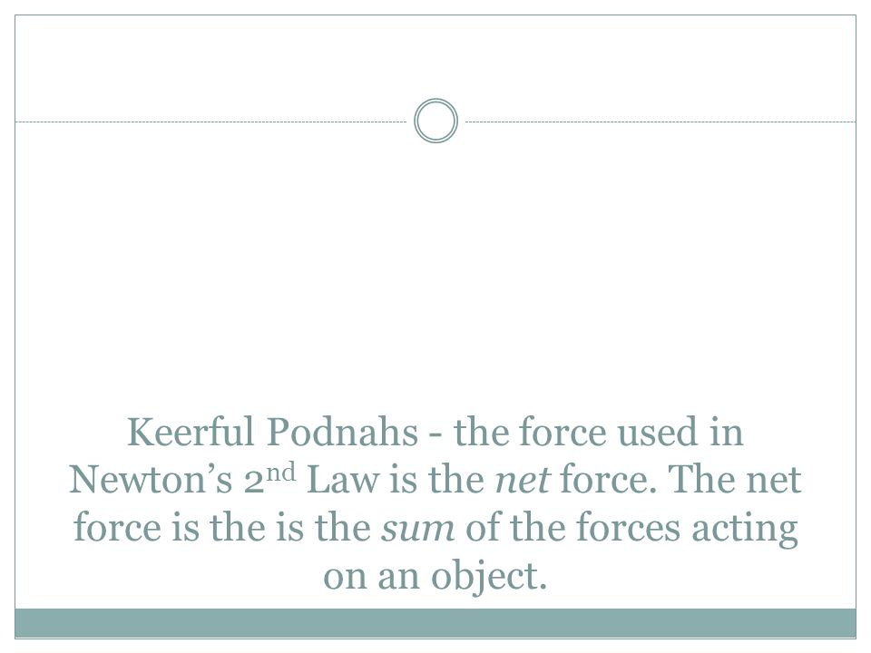 Keerful Podnahs - the force used in Newton's 2 nd Law is the net force. The net force is the is the sum of the forces acting on an object.