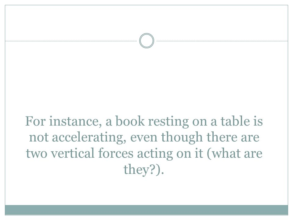 For instance, a book resting on a table is not accelerating, even though there are two vertical forces acting on it (what are they ).
