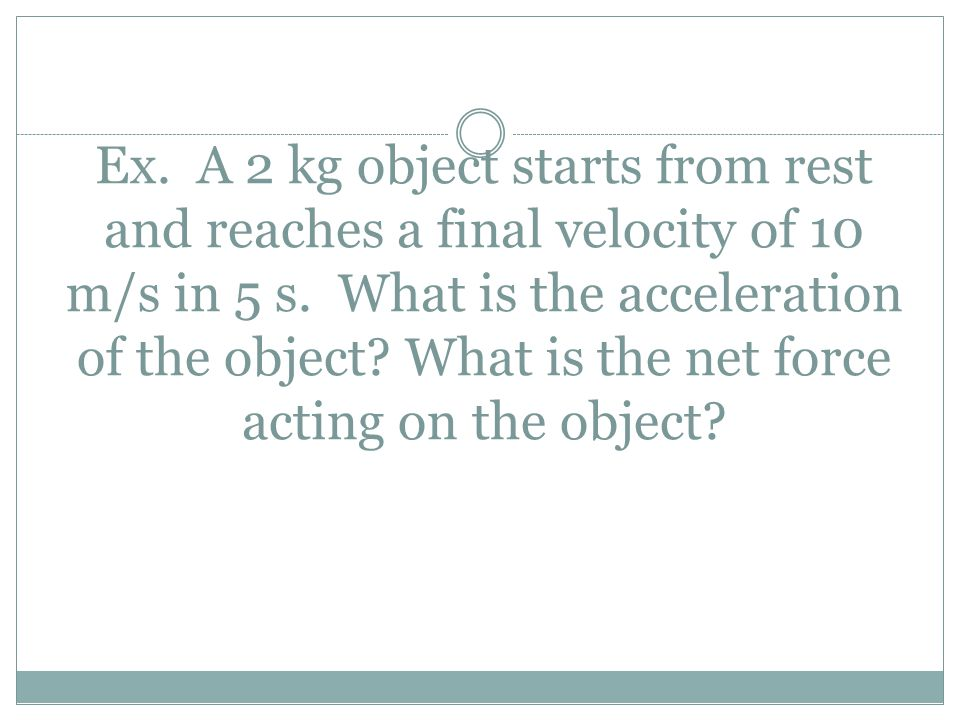 Ex. A 2 kg object starts from rest and reaches a final velocity of 10 m/s in 5 s. What is the acceleration of the object? What is the net force acting