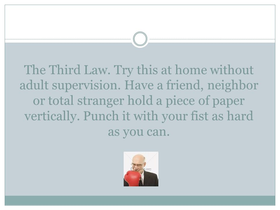 The Third Law. Try this at home without adult supervision. Have a friend, neighbor or total stranger hold a piece of paper vertically. Punch it with y