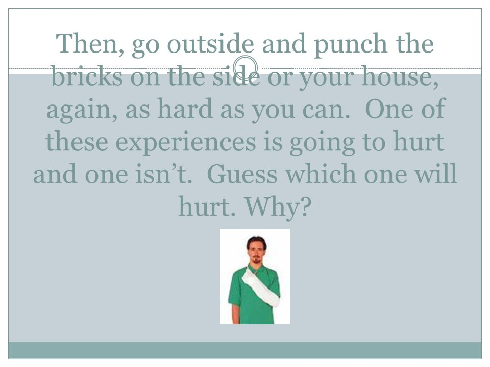 Then, go outside and punch the bricks on the side or your house, again, as hard as you can. One of these experiences is going to hurt and one isn't. G