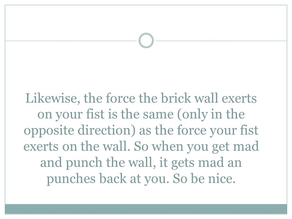Likewise, the force the brick wall exerts on your fist is the same (only in the opposite direction) as the force your fist exerts on the wall. So when