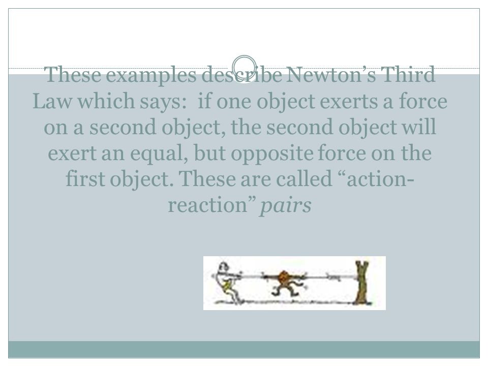 These examples describe Newton's Third Law which says: if one object exerts a force on a second object, the second object will exert an equal, but opposite force on the first object.