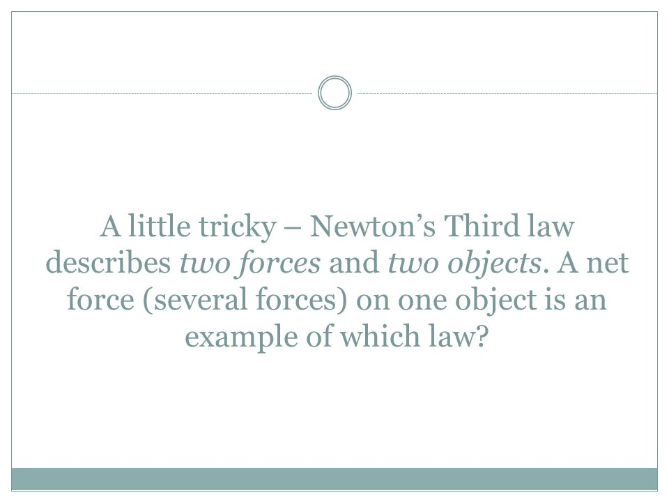 A little tricky – Newton's Third law describes two forces and two objects. A net force (several forces) on one object is an example of which law?
