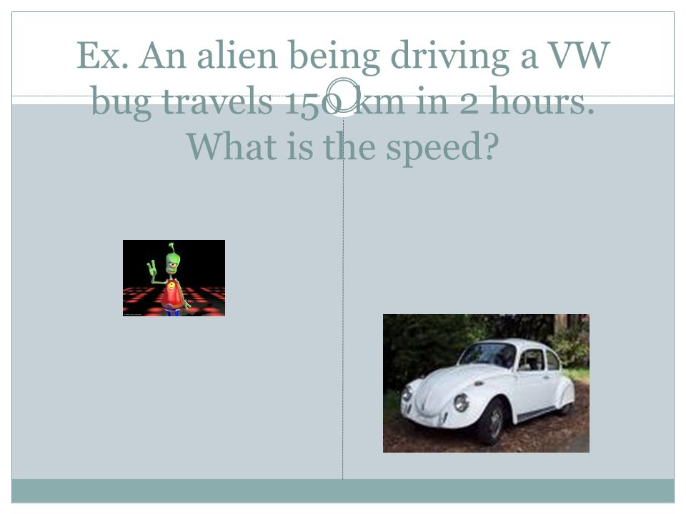 Ex. An alien being driving a VW bug travels 150 km in 2 hours. What is the speed?
