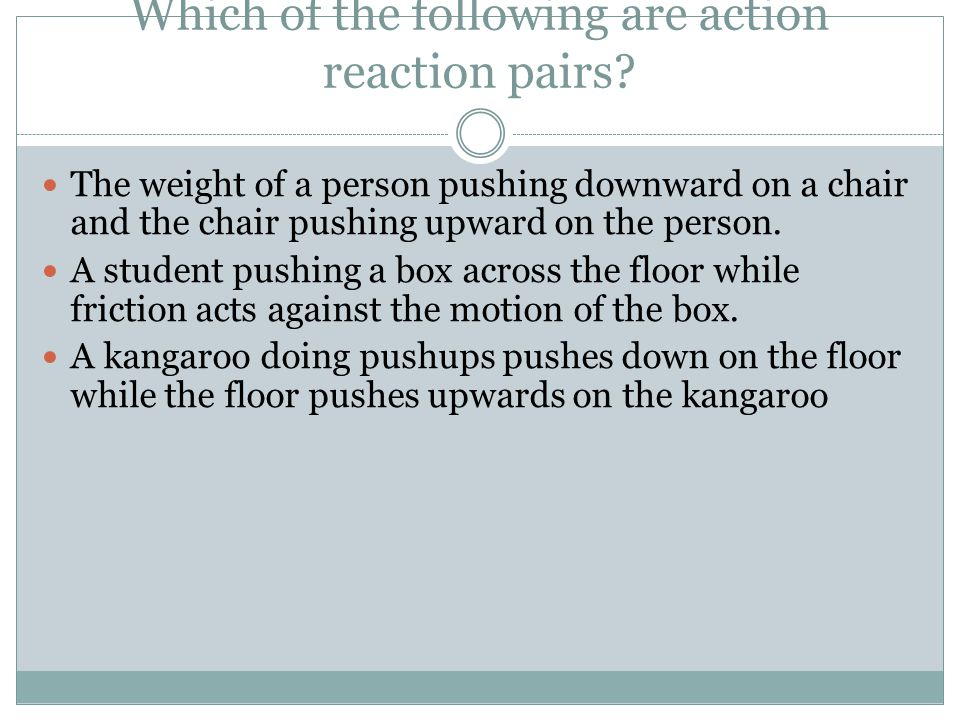 Which of the following are action reaction pairs? The weight of a person pushing downward on a chair and the chair pushing upward on the person. A stu