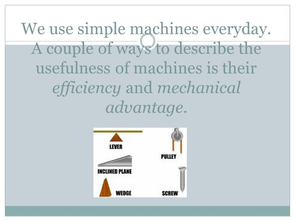 We use simple machines everyday. A couple of ways to describe the usefulness of machines is their efficiency and mechanical advantage.