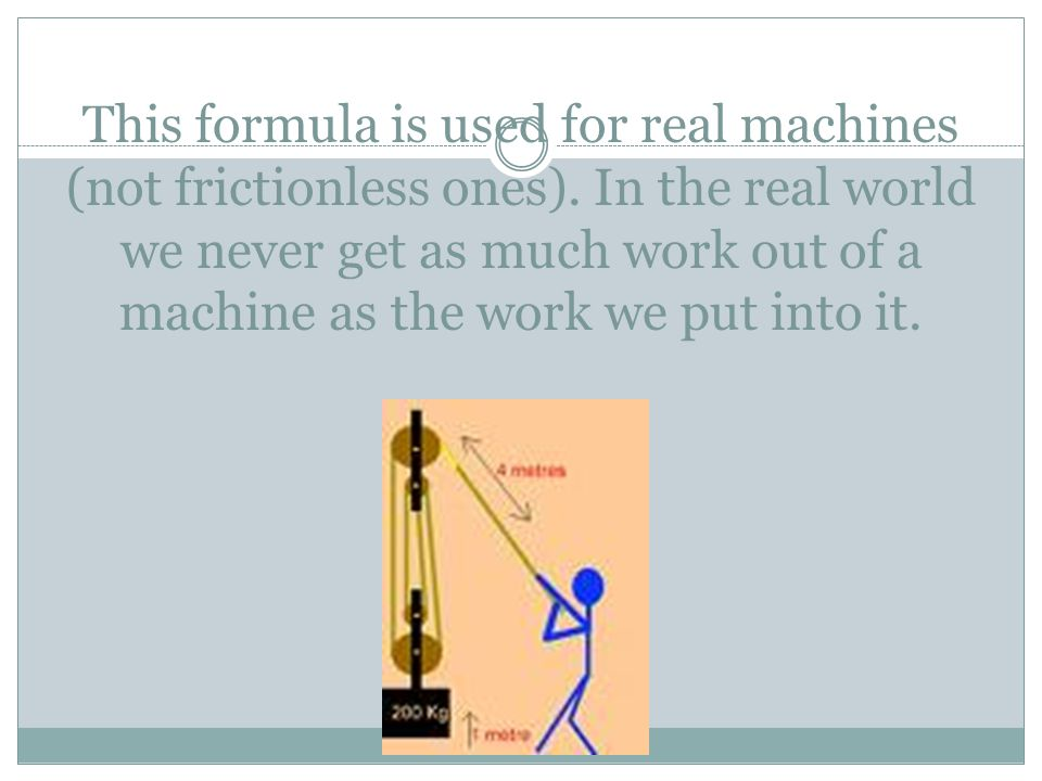 This formula is used for real machines (not frictionless ones). In the real world we never get as much work out of a machine as the work we put into i