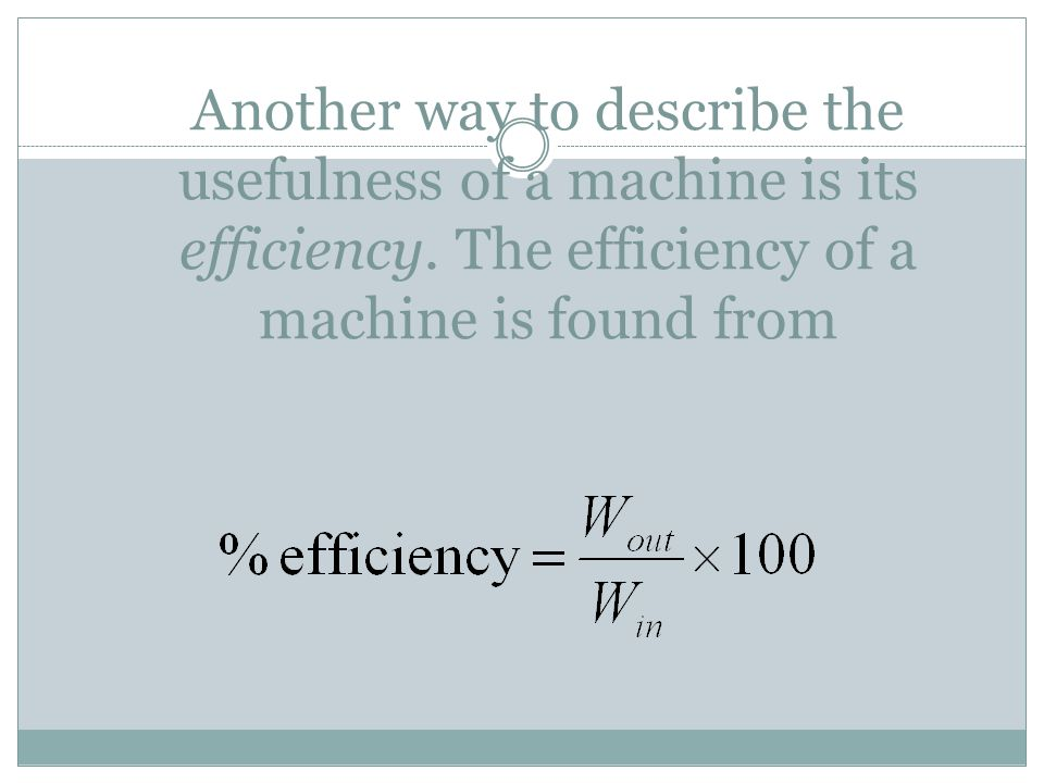 Another way to describe the usefulness of a machine is its efficiency. The efficiency of a machine is found from