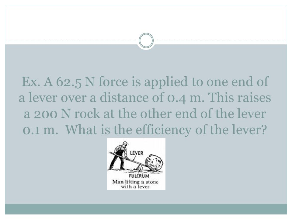 Ex. A 62.5 N force is applied to one end of a lever over a distance of 0.4 m.