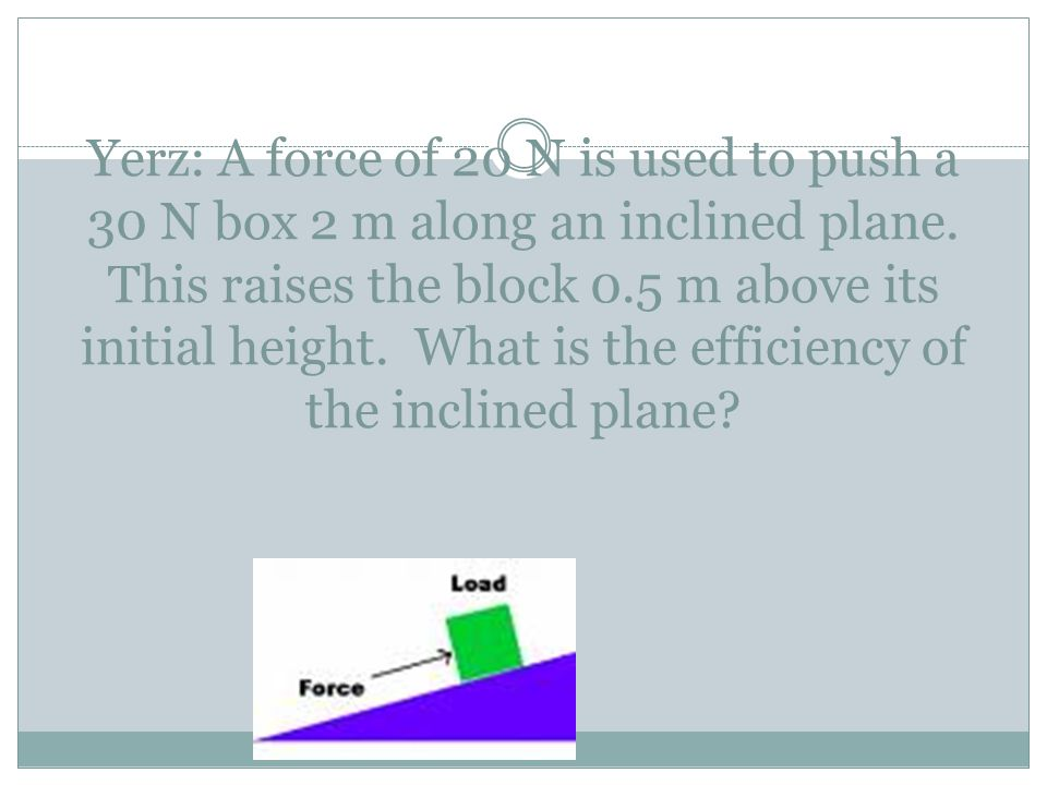 Yerz: A force of 20 N is used to push a 30 N box 2 m along an inclined plane. This raises the block 0.5 m above its initial height. What is the effici