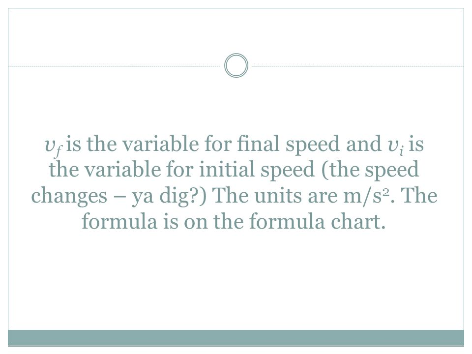 v f is the variable for final speed and v i is the variable for initial speed (the speed changes – ya dig?) The units are m/s 2. The formula is on the