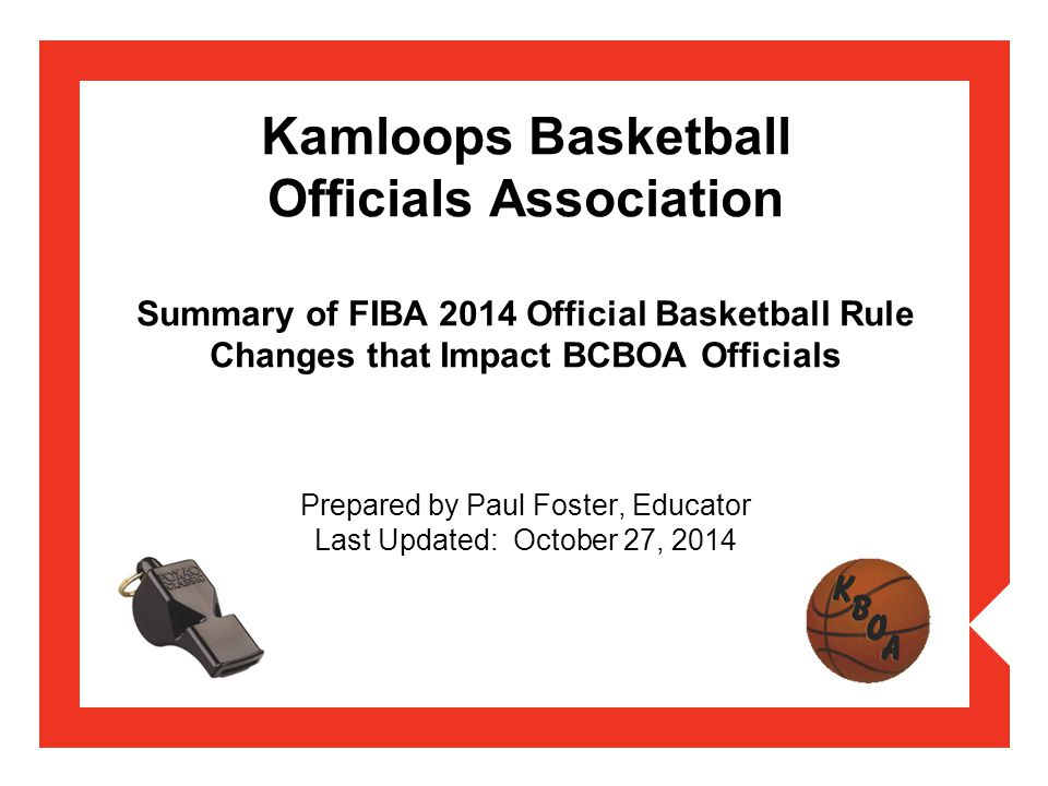Kamloops Basketball Officials Association Summary of FIBA 2014 Official Basketball Rule Changes that Impact BCBOA Officials Prepared by Paul Foster, E