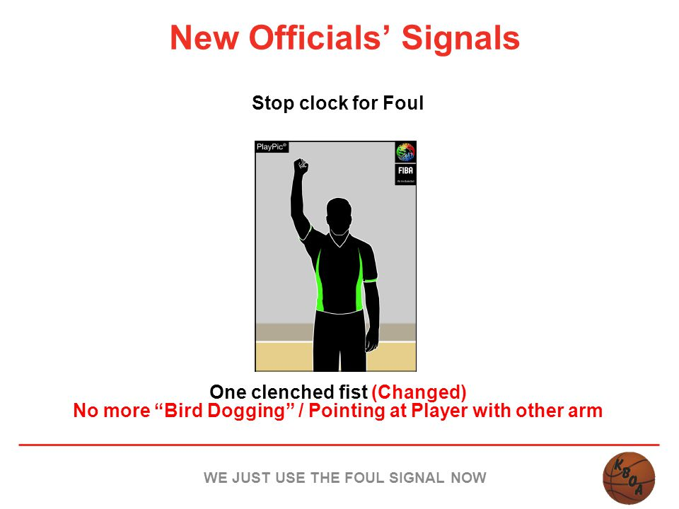 "New Officials' Signals Stop clock for Foul One clenched fist (Changed) No more ""Bird Dogging"" / Pointing at Player with other arm WE JUST USE THE FOUL"